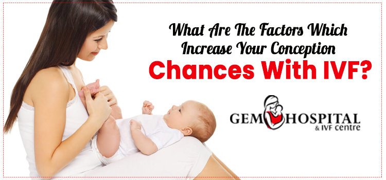 What are the factors which increase your conception chances with IVF?