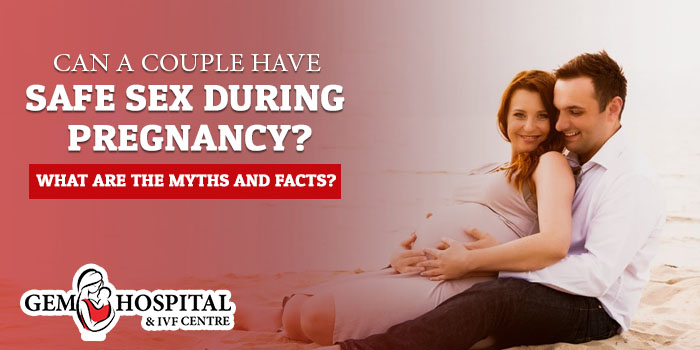 Can a couple have safe sex during pregnancy What are the myths and facts
