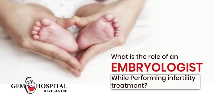 What is the role of an Embryologist while performing infertility treatment